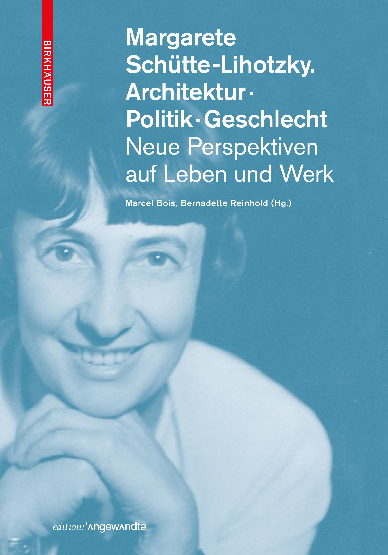 Bernadette Reinhold (Hg. mit Marcel Bois),Margarete Schütte-Lihotzky. Architektur. Politik. Geschlecht. Neue Perspketiven auf Leben und Werk, Edition Angewandte, Basel Birkhäuser 2019